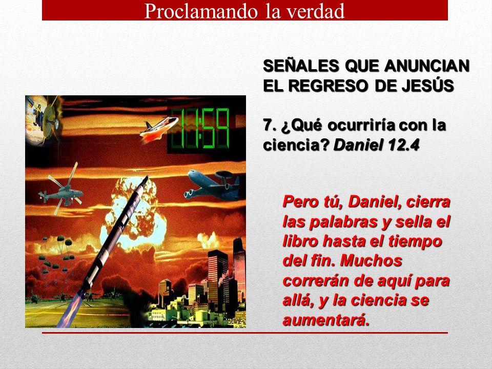 SEÑALES QUE ANUNCIAN EL REGRESO DE JESÚS 7. ¿Qué ocurriría con la ciencia? Daniel 12.4 Pero tú, Daniel, cierra las palabras y sella el libro hasta el