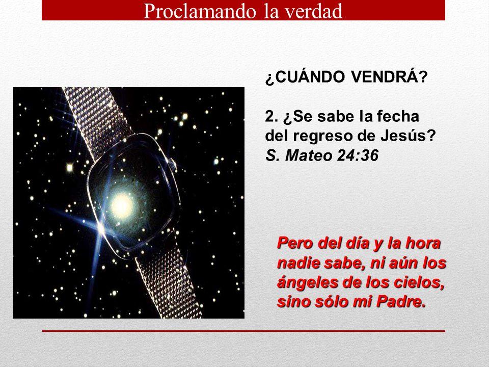 ¿CUÁNDO VENDRÁ? 2. ¿Se sabe la fecha del regreso de Jesús? S. Mateo 24:36 Pero del día y la hora nadie sabe, ni aún los ángeles de los cielos, sino só