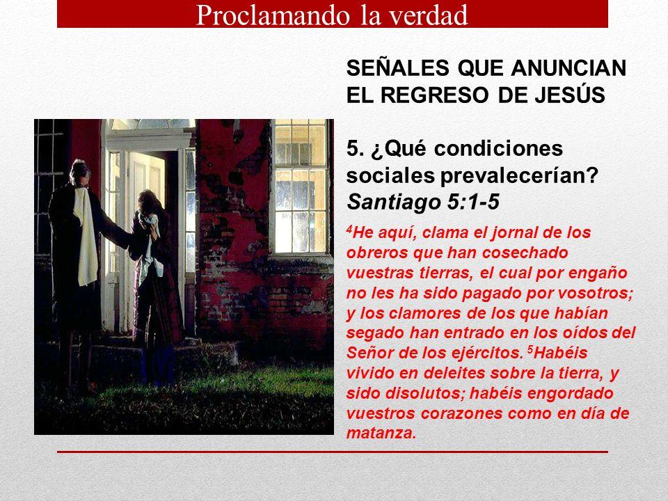 SEÑALES QUE ANUNCIAN EL REGRESO DE JESÚS 5. ¿Qué condiciones sociales prevalecerían? Santiago 5:1-5 4 He aquí, clama el jornal de los obreros que han