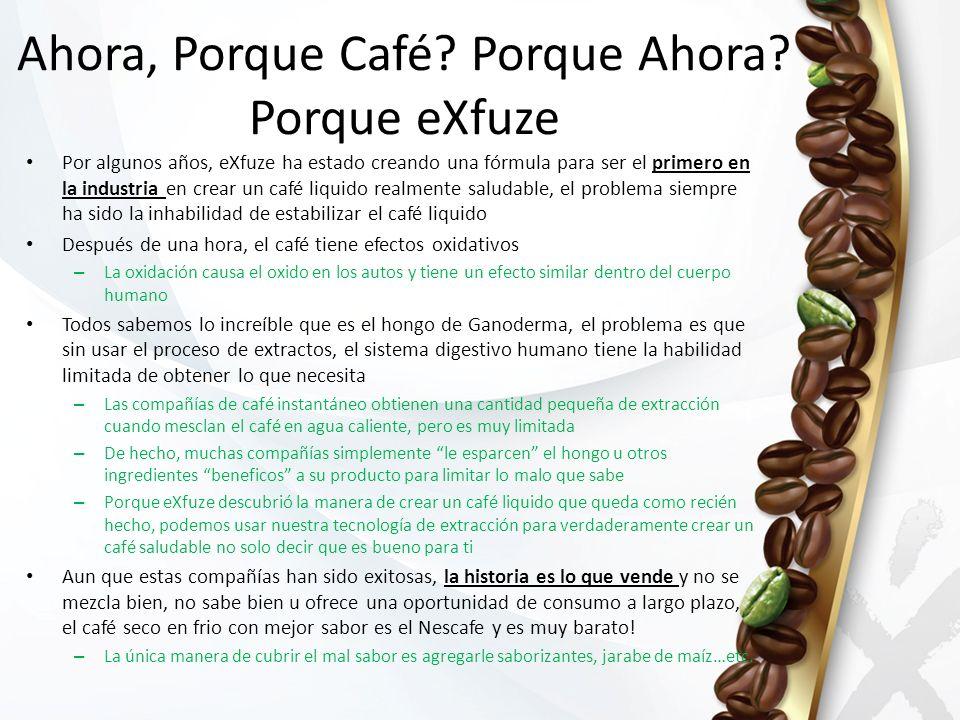 Ahora, Porque Café? Porque Ahora? Porque eXfuze Por algunos años, eXfuze ha estado creando una fórmula para ser el primero en la industria en crear un