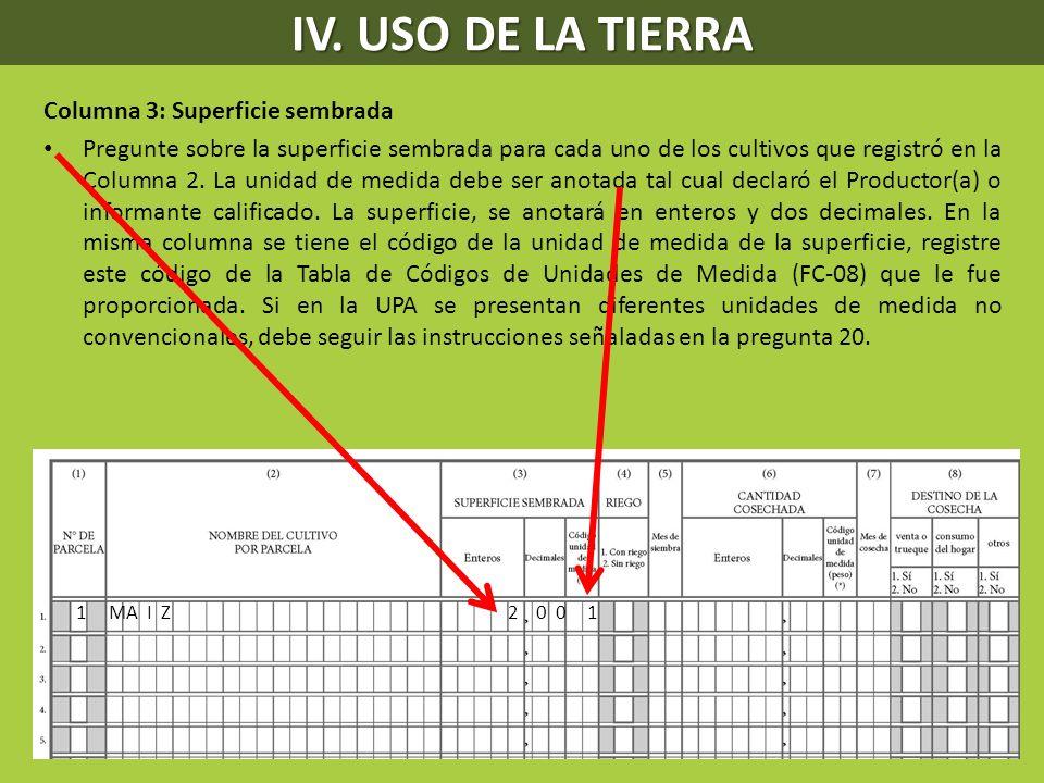 IV. USO DE LA TIERRA Columna 3: Superficie sembrada Pregunte sobre la superficie sembrada para cada uno de los cultivos que registró en la Columna 2.