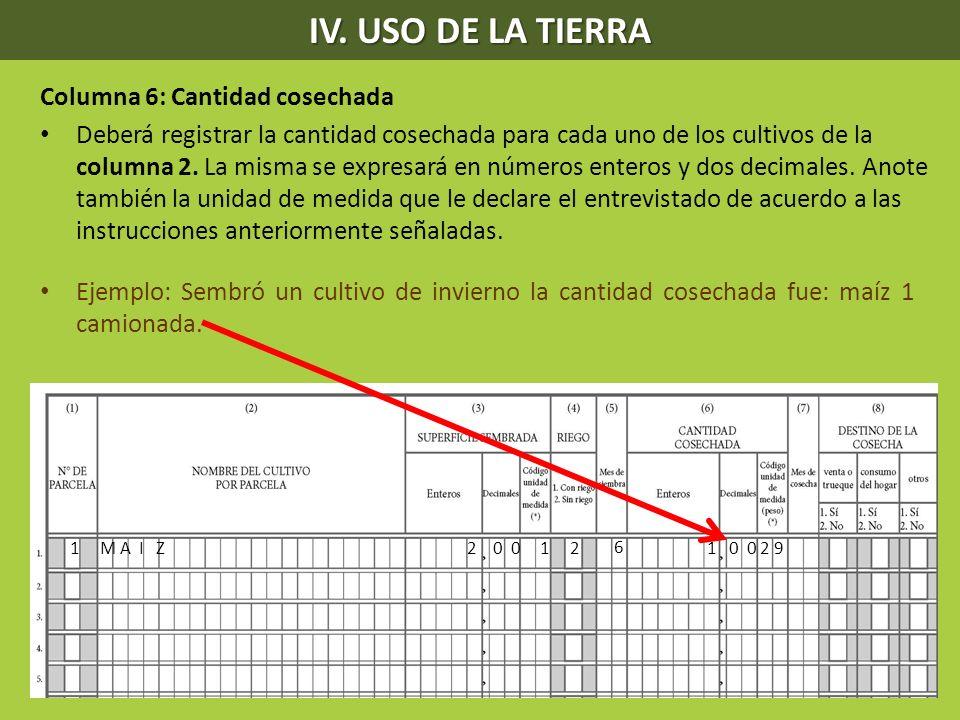 IV. USO DE LA TIERRA Columna 6: Cantidad cosechada Deberá registrar la cantidad cosechada para cada uno de los cultivos de la columna 2. La misma se e