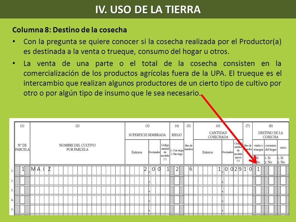 IV. USO DE LA TIERRA Columna 8: Destino de la cosecha Con la pregunta se quiere conocer si la cosecha realizada por el Productor(a) es destinada a la