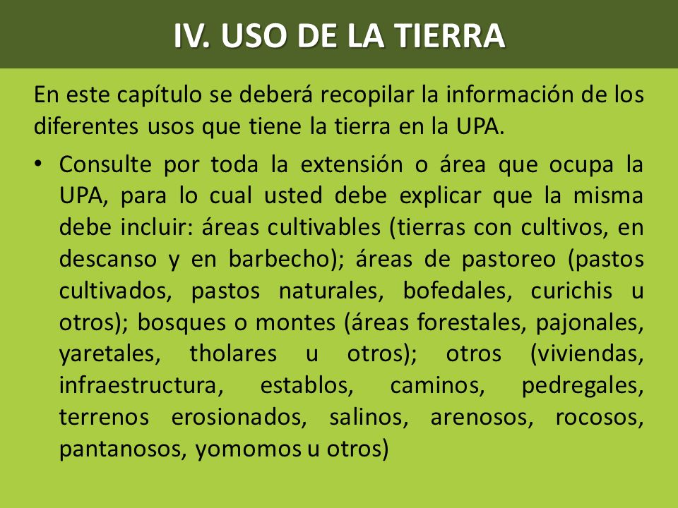 IV. USO DE LA TIERRA En este capítulo se deberá recopilar la información de los diferentes usos que tiene la tierra en la UPA. Consulte por toda la ex