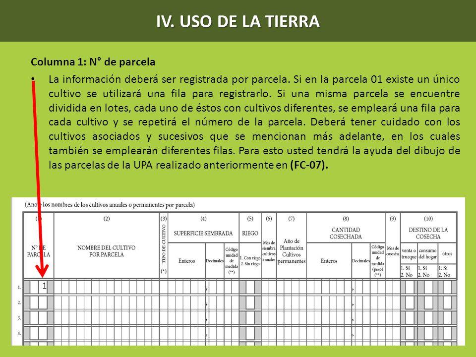 IV. USO DE LA TIERRA Columna 1: N° de parcela La información deberá ser registrada por parcela. Si en la parcela 01 existe un único cultivo se utiliza