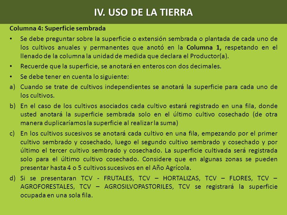 IV. USO DE LA TIERRA Columna 4: Superficie sembrada Se debe preguntar sobre la superficie o extensión sembrada o plantada de cada uno de los cultivos