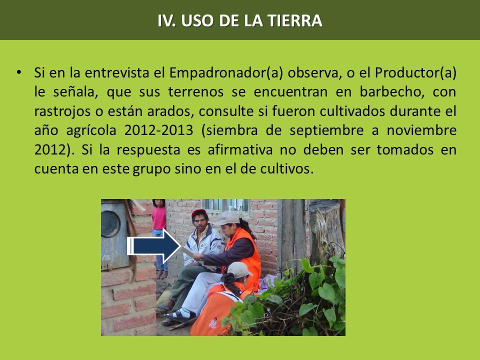 IV. USO DE LA TIERRA Si en la entrevista el Empadronador(a) observa, o el Productor(a) le señala, que sus terrenos se encuentran en barbecho, con rast