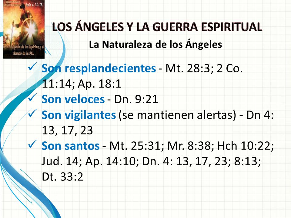 Son resplandecientes - Mt. 28:3; 2 Co. 11:14; Ap. 18:1 Son veloces - Dn. 9:21 Son vigilantes (se mantienen alertas) - Dn 4: 13, 17, 23 Son santos - Mt