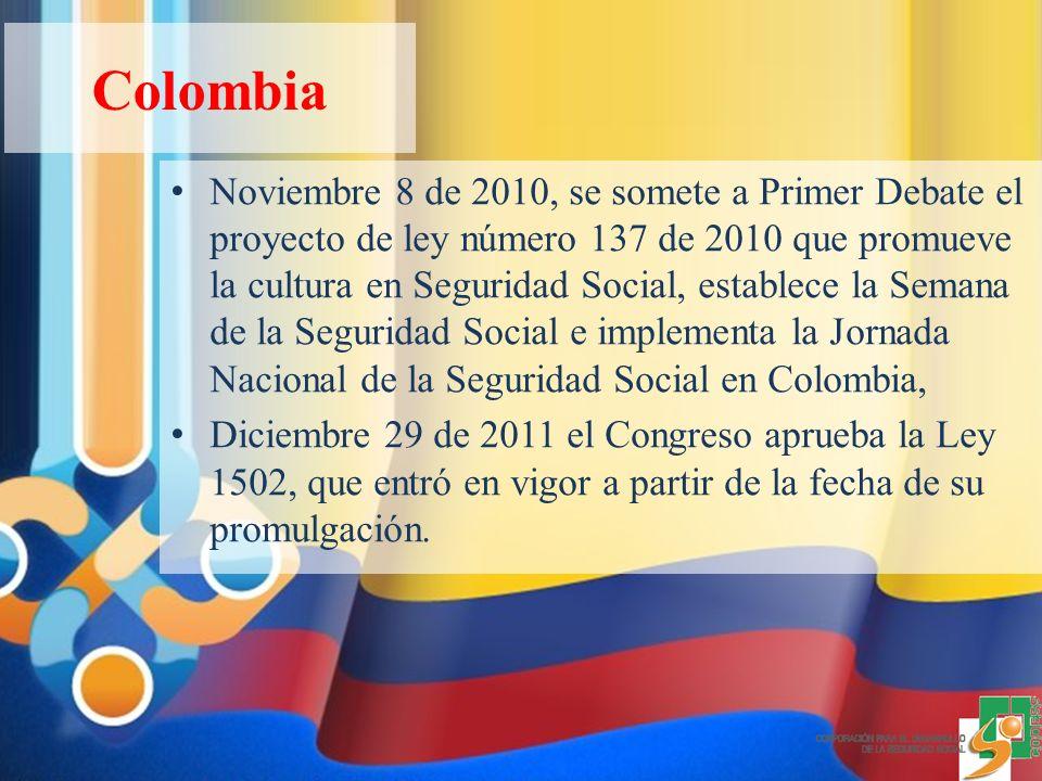 Colombia Noviembre 8 de 2010, se somete a Primer Debate el proyecto de ley número 137 de 2010 que promueve la cultura en Seguridad Social, establece la Semana de la Seguridad Social e implementa la Jornada Nacional de la Seguridad Social en Colombia, Diciembre 29 de 2011 el Congreso aprueba la Ley 1502, que entró en vigor a partir de la fecha de su promulgación.