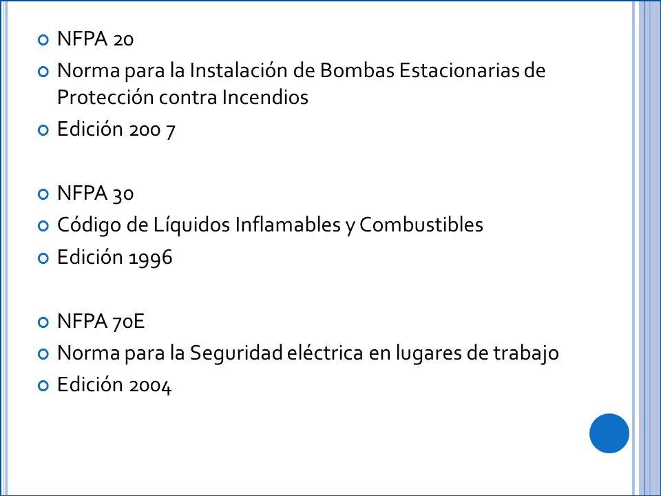 NFPA 20 Norma para la Instalación de Bombas Estacionarias de Protección contra Incendios Edición 200 7 NFPA 30 Código de Líquidos Inflamables y Combustibles Edición 1996 NFPA 70E Norma para la Seguridad eléctrica en lugares de trabajo Edición 2004