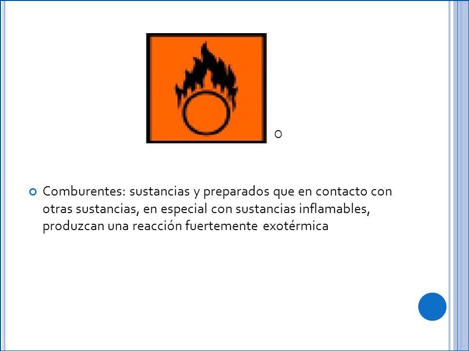 Comburentes: sustancias y preparados que en contacto con otras sustancias, en especial con sustancias inflamables, produzcan una reacción fuertemente exotérmica O