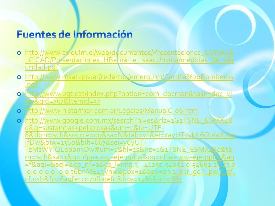 http://www.asiquim.cl/web/documentos/Presentaciones_CONACE _CICAD/Presentaciones_HBernal_e_IsaacUrrutia/medidas_de_seg uridad.pdf http://www.asiquim.cl/web/documentos/Presentaciones_CONACE _CICAD/Presentaciones_HBernal_e_IsaacUrrutia/medidas_de_seg uridad.pdf http://www.msal.gov.ar/redartox/emerquim/Cartilla%20Bomberos.pdf http://www.msal.gov.ar/redartox/emerquim/Cartilla%20Bomberos.pdf http://www.ugt.cat/index.php?option=com_docman&task=doc_vi ew&gid=757&Itemid=37 http://www.ugt.cat/index.php?option=com_docman&task=doc_vi ew&gid=757&Itemid=37 http://www.histarmar.com.ar/Legales/ManualC-06.htm http://www.histarmar.com.ar/Legales/ManualC-06.htm http://www.google.com.mx/search?hl=es&rlz=1G1TSNE_ESMX48 0&q=sustancias+peligrosas&um=1&ie=UTF- 8&tbm=isch&source=og&sa=N&tab=wi&ei=xayUT7ykK6O2iwKl0q jfDw&biw=1360&bih=667&sei=y6yUT- TzMsWYiQLepbn3Dw#um=1&hl=es&rlz=1G1TSNE_ESMX480&tb m=isch&sa=1&q=nfpa+704+ejemplos&oq=nfpa+704+ejemplos&aq =f&aqi=&aql=&gs_nf=1&gs_l=img.3...41250.54052.0.54691.23.23.0.0.0.0.0.0..0.0.t6bnME43Vnw&pbx=1&bav=on.2,or.r_gc.r_pw.r_qf., cf.osb&fp=6a9fe1cd7bfb0efd&biw=1360&bih=667 http://www.google.com.mx/search?hl=es&rlz=1G1TSNE_ESMX48 0&q=sustancias+peligrosas&um=1&ie=UTF- 8&tbm=isch&source=og&sa=N&tab=wi&ei=xayUT7ykK6O2iwKl0q jfDw&biw=1360&bih=667&sei=y6yUT- TzMsWYiQLepbn3Dw#um=1&hl=es&rlz=1G1TSNE_ESMX480&tb m=isch&sa=1&q=nfpa+704+ejemplos&oq=nfpa+704+ejemplos&aq =f&aqi=&aql=&gs_nf=1&gs_l=img.3...41250.54052.0.54691.23.23.0.0.0.0.0.0..0.0.t6bnME43Vnw&pbx=1&bav=on.2,or.r_gc.r_pw.r_qf., cf.osb&fp=6a9fe1cd7bfb0efd&biw=1360&bih=667