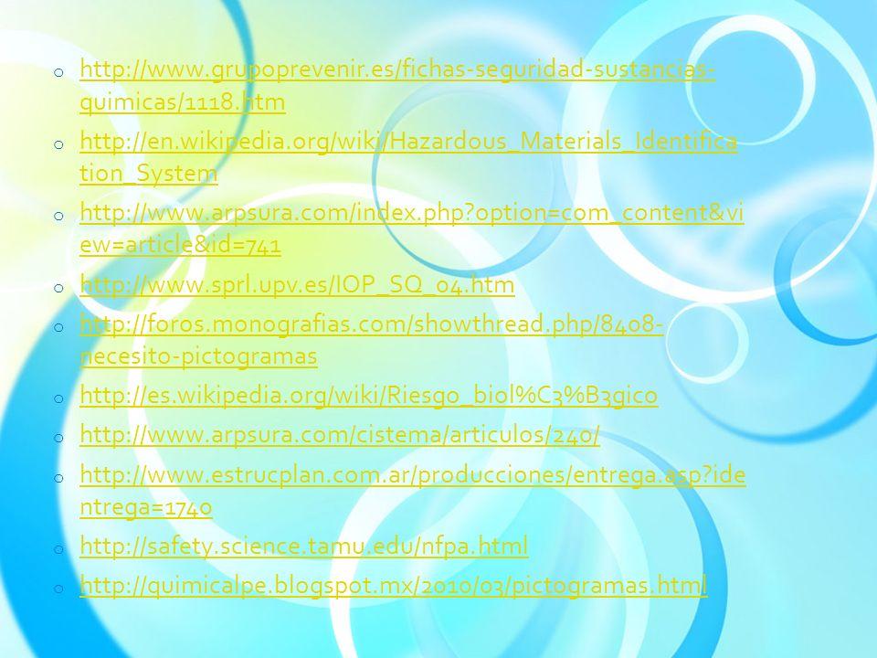 o http://www.grupoprevenir.es/fichas-seguridad-sustancias- quimicas/1118.htm http://www.grupoprevenir.es/fichas-seguridad-sustancias- quimicas/1118.htm o http://en.wikipedia.org/wiki/Hazardous_Materials_Identifica tion_System http://en.wikipedia.org/wiki/Hazardous_Materials_Identifica tion_System o http://www.arpsura.com/index.php?option=com_content&vi ew=article&id=741 http://www.arpsura.com/index.php?option=com_content&vi ew=article&id=741 o http://www.sprl.upv.es/IOP_SQ_04.htm http://www.sprl.upv.es/IOP_SQ_04.htm o http://foros.monografias.com/showthread.php/8408- necesito-pictogramas http://foros.monografias.com/showthread.php/8408- necesito-pictogramas o http://es.wikipedia.org/wiki/Riesgo_biol%C3%B3gico http://es.wikipedia.org/wiki/Riesgo_biol%C3%B3gico o http://www.arpsura.com/cistema/articulos/240/ http://www.arpsura.com/cistema/articulos/240/ o http://www.estrucplan.com.ar/producciones/entrega.asp?ide ntrega=1740 http://www.estrucplan.com.ar/producciones/entrega.asp?ide ntrega=1740 o http://safety.science.tamu.edu/nfpa.html http://safety.science.tamu.edu/nfpa.html o http://quimicalpe.blogspot.mx/2010/03/pictogramas.html http://quimicalpe.blogspot.mx/2010/03/pictogramas.html