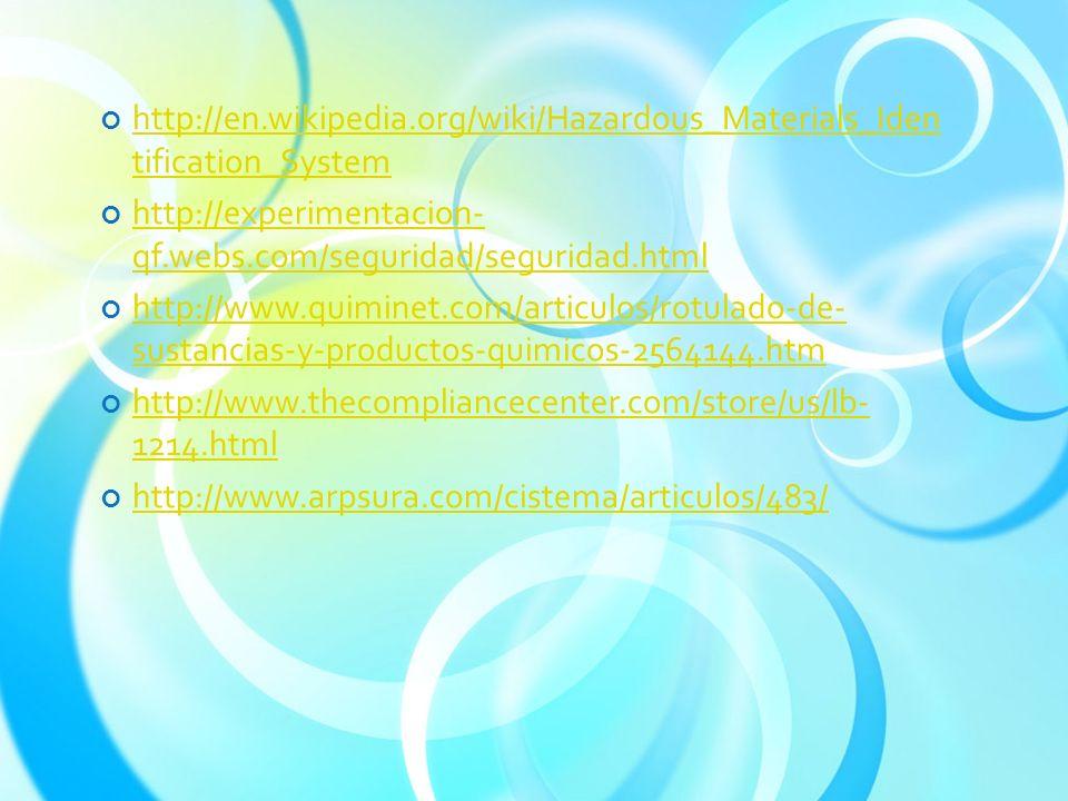http://en.wikipedia.org/wiki/Hazardous_Materials_Iden tification_System http://en.wikipedia.org/wiki/Hazardous_Materials_Iden tification_System http://experimentacion- qf.webs.com/seguridad/seguridad.html http://experimentacion- qf.webs.com/seguridad/seguridad.html http://www.quiminet.com/articulos/rotulado-de- sustancias-y-productos-quimicos-2564144.htm http://www.quiminet.com/articulos/rotulado-de- sustancias-y-productos-quimicos-2564144.htm http://www.thecompliancecenter.com/store/us/lb- 1214.html http://www.thecompliancecenter.com/store/us/lb- 1214.html http://www.arpsura.com/cistema/articulos/483/