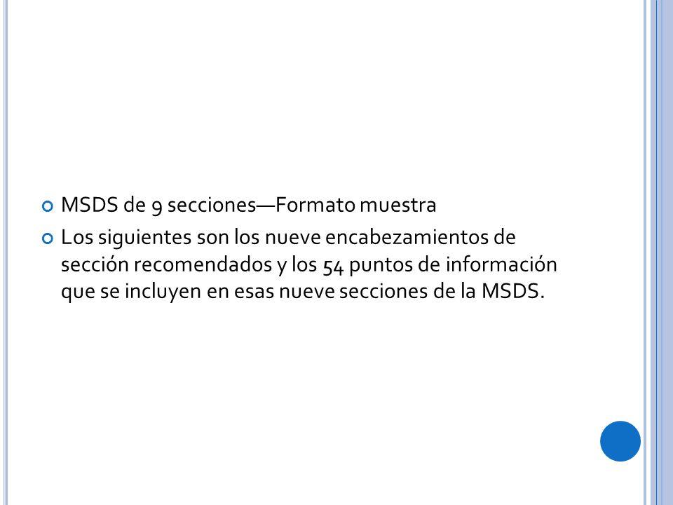 MSDS de 9 seccionesFormato muestra Los siguientes son los nueve encabezamientos de sección recomendados y los 54 puntos de información que se incluyen en esas nueve secciones de la MSDS.