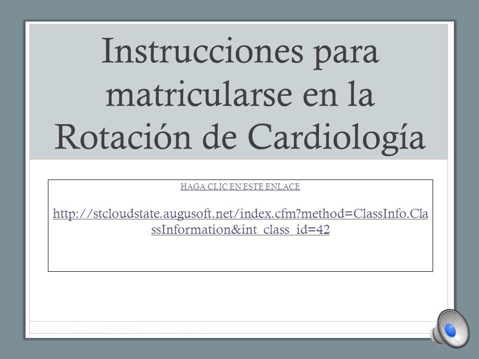 Instrucciones para matricularse en la Rotación de Cardiología HAGA CLIC EN ESTE ENLACE http://stcloudstate.augusoft.net/index.cfm?method=ClassInfo.Cla ssInformation&int_class_id=42