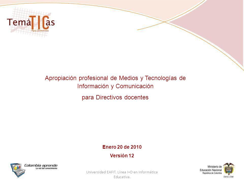 Apropiación profesional de Medios y Tecnologías de Información y Comunicación para Directivos docentes Enero 20 de 2010 Versión 12 Universidad EAFIT.