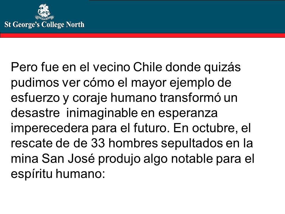 Pero fue en el vecino Chile donde quizás pudimos ver cómo el mayor ejemplo de esfuerzo y coraje humano transformó un desastre inimaginable en esperanz