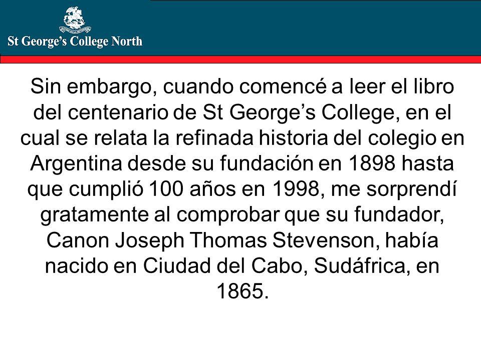 Sin embargo, cuando comencé a leer el libro del centenario de St Georges College, en el cual se relata la refinada historia del colegio en Argentina d