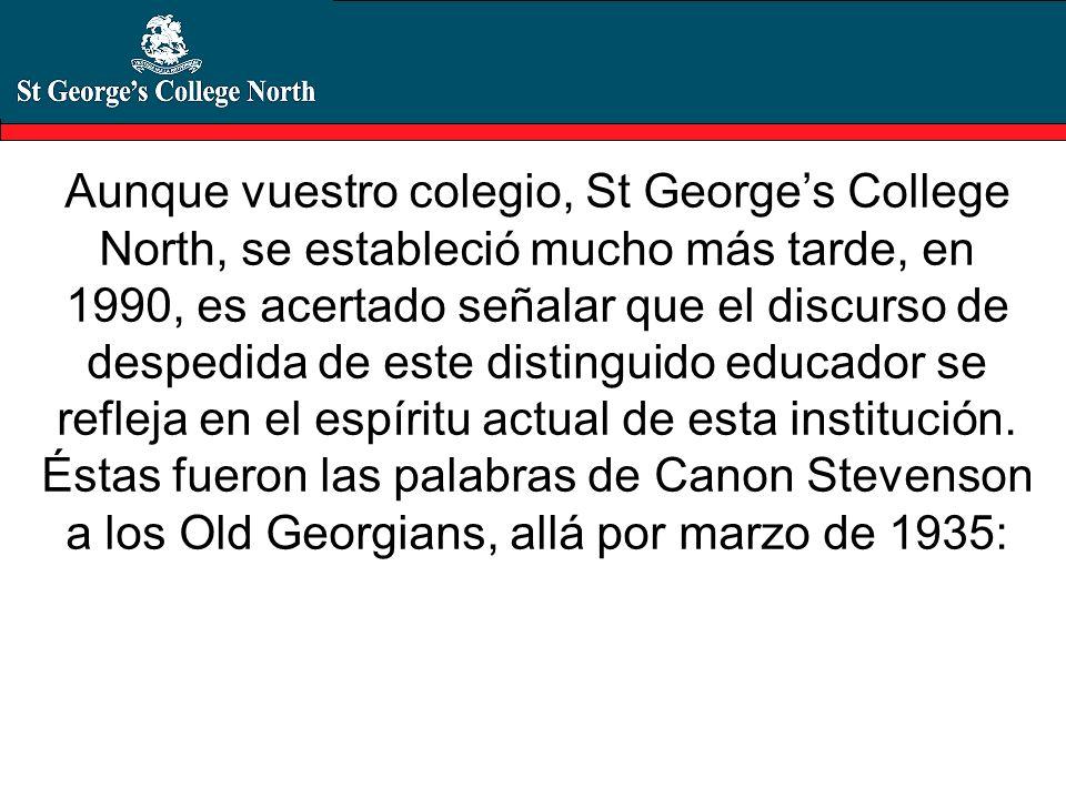 Aunque vuestro colegio, St Georges College North, se estableció mucho más tarde, en 1990, es acertado señalar que el discurso de despedida de este dis