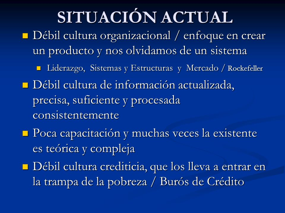 Débil cultura organizacional / enfoque en crear un producto y nos olvidamos de un sistema Débil cultura organizacional / enfoque en crear un producto y nos olvidamos de un sistema Liderazgo, Sistemas y Estructuras y Mercado / Rockefeller Liderazgo, Sistemas y Estructuras y Mercado / Rockefeller Débil cultura de información actualizada, precisa, suficiente y procesada consistentemente Débil cultura de información actualizada, precisa, suficiente y procesada consistentemente Poca capacitación y muchas veces la existente es teórica y compleja Poca capacitación y muchas veces la existente es teórica y compleja Débil cultura crediticia, que los lleva a entrar en la trampa de la pobreza / Burós de Crédito Débil cultura crediticia, que los lleva a entrar en la trampa de la pobreza / Burós de Crédito