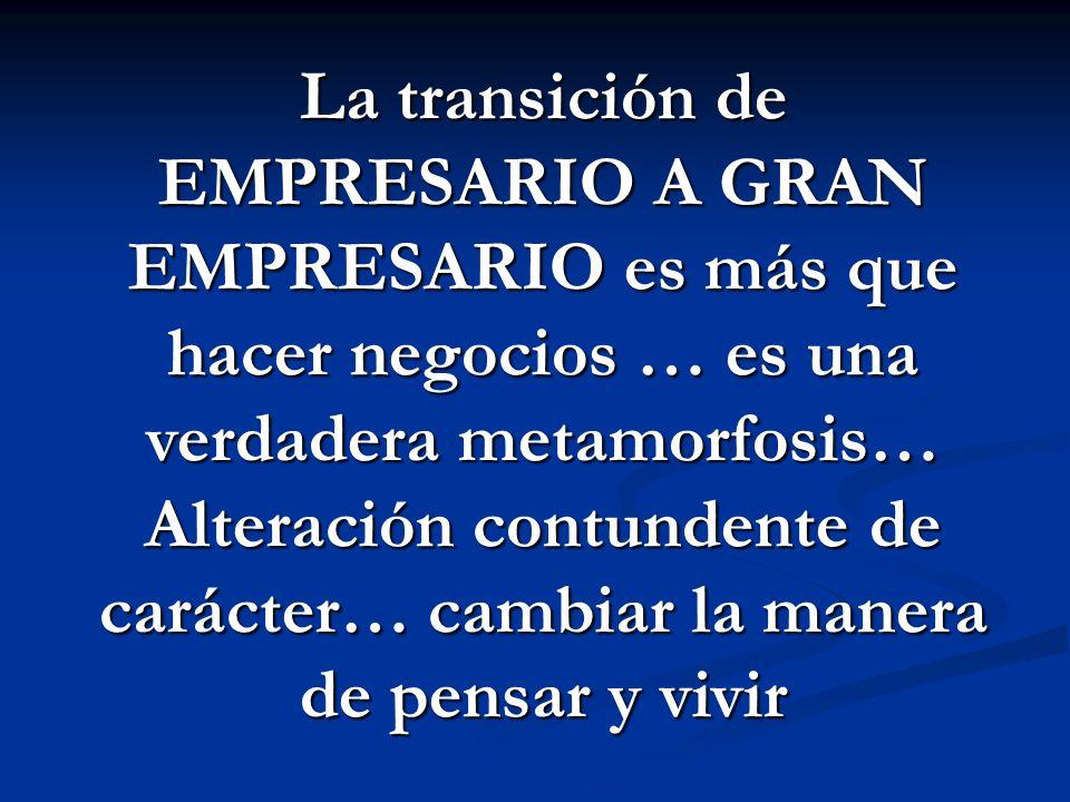La transición de EMPRESARIO A GRAN EMPRESARIO es más que hacer negocios … es una verdadera metamorfosis… Alteración contundente de carácter… cambiar la manera de pensar y vivir