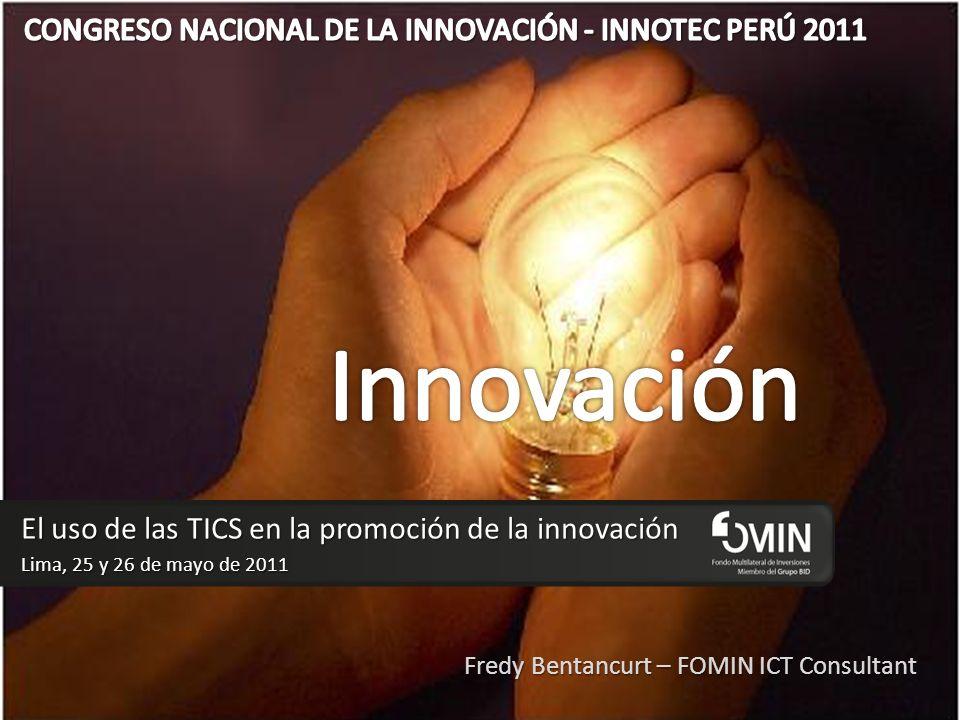El uso de las TICS en la promoción de la innovación Lima, 25 y 26 de mayo de 2011 Fredy Bentancurt – FOMIN ICT Consultant