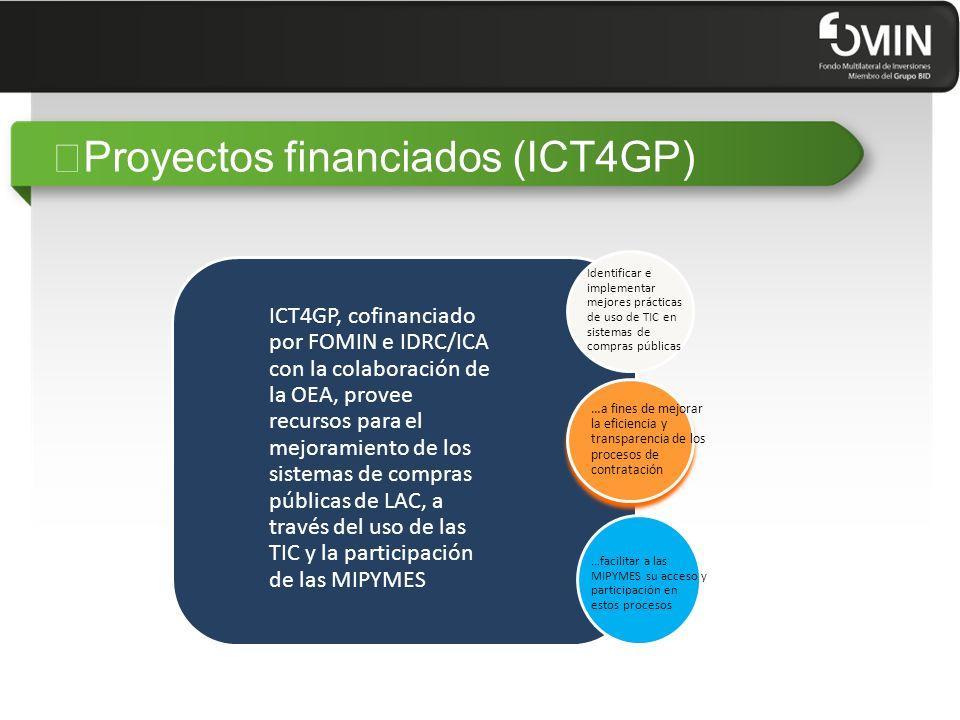"""""""Proyectos financiados (ICT4GP) ICT4GP, cofinanciado por FOMIN e IDRC/ICA con la colaboración de la OEA, provee recursos para el mejoramiento de los sistemas de compras públicas de LAC, a través del uso de las TIC y la participación de las MIPYMES Identificar e implementar mejores prácticas de uso de TIC en sistemas de compras públicas …a fines de mejorar la eficiencia y transparencia de los procesos de contratación …facilitar a las MIPYMES su acceso y participación en estos procesos"""