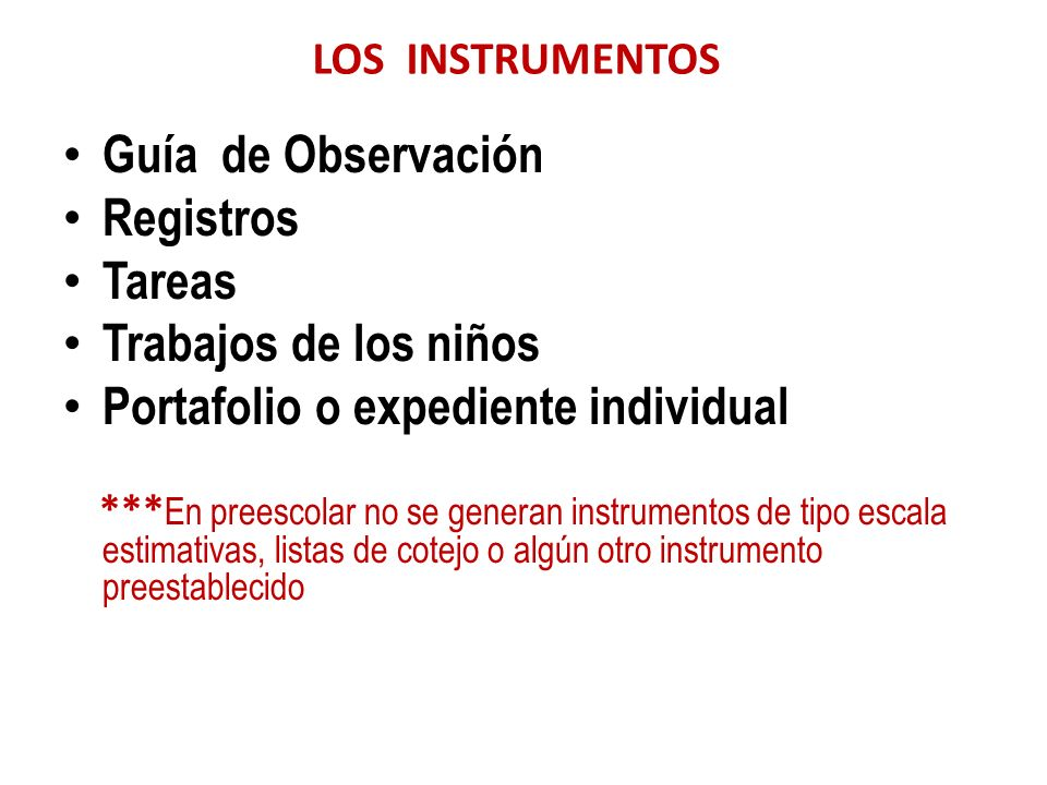 LOS INSTRUMENTOS Guía de Observación Registros Tareas Trabajos de los niños Portafolio o expediente individual *** En preescolar no se generan instrum