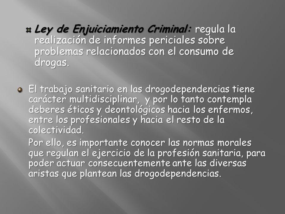 Ley de Enjuiciamiento Criminal: regula la realización de informes periciales sobre problemas relacionados con el consumo de drogas. El trabajo sanitar