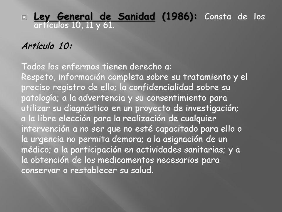 Ley General de Sanidad (1986): Ley General de Sanidad (1986): Consta de los artículos 10, 11 y 61. Artículo 10: Todos los enfermos tienen derecho a: R