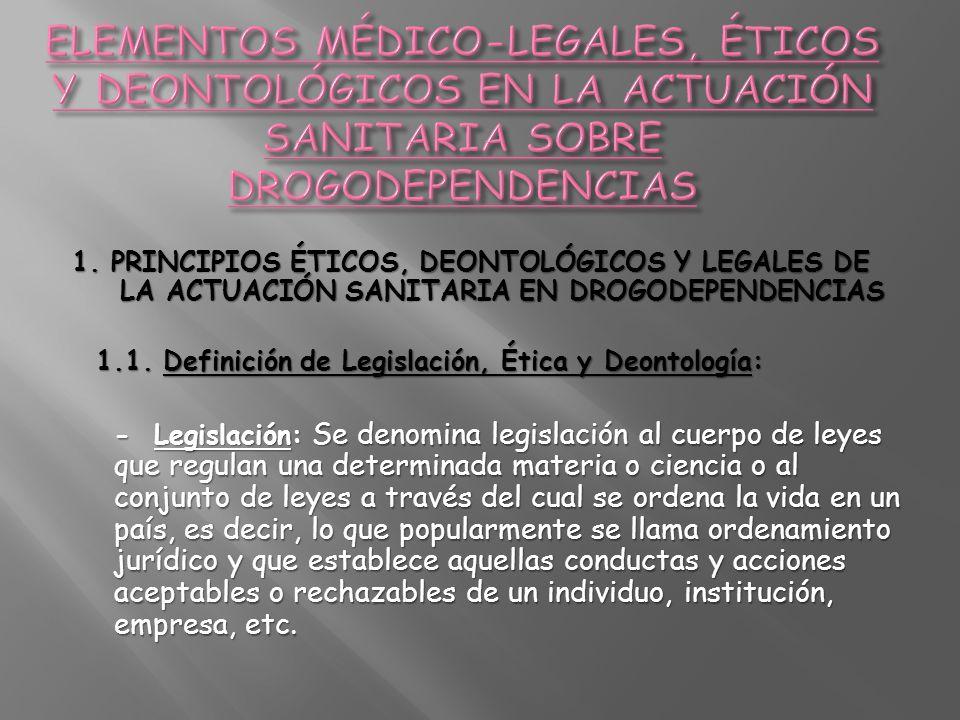 1. PRINCIPIOS ÉTICOS, DEONTOLÓGICOS Y LEGALES DE LA ACTUACIÓN SANITARIA EN DROGODEPENDENCIAS 1.1. Definición de Legislación, Ética y Deontología: - Le