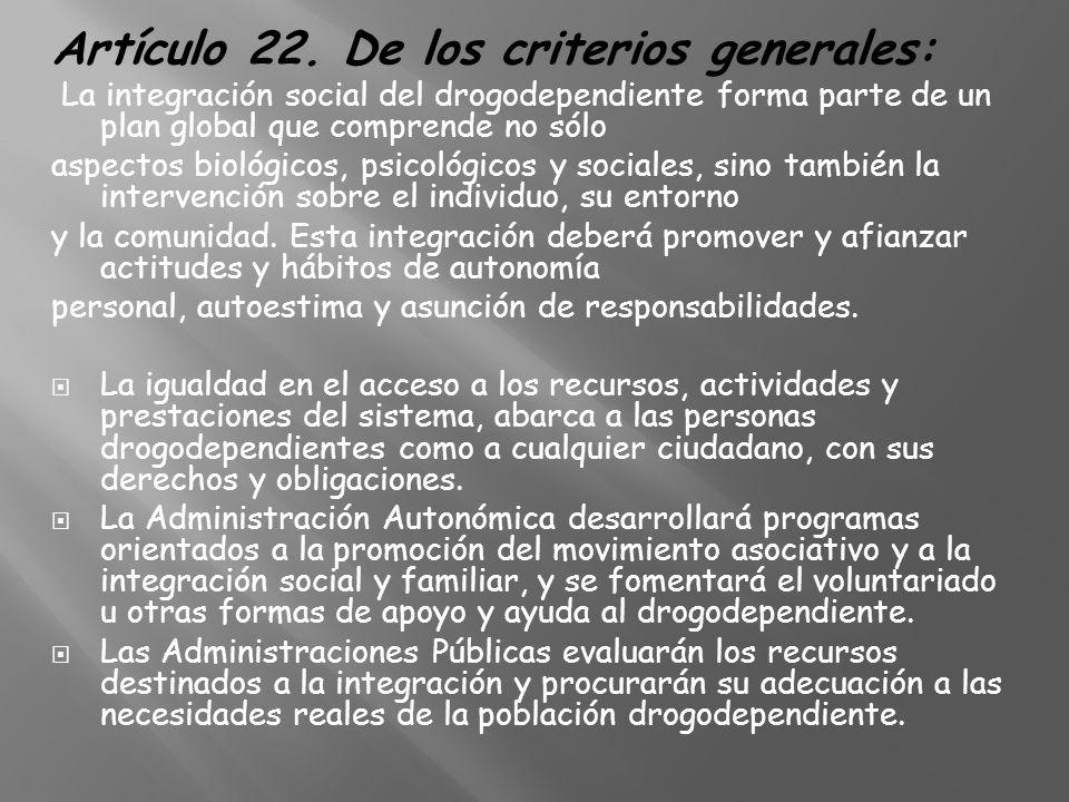 Artículo 22. De los criterios generales: La integración social del drogodependiente forma parte de un plan global que comprende no sólo aspectos bioló