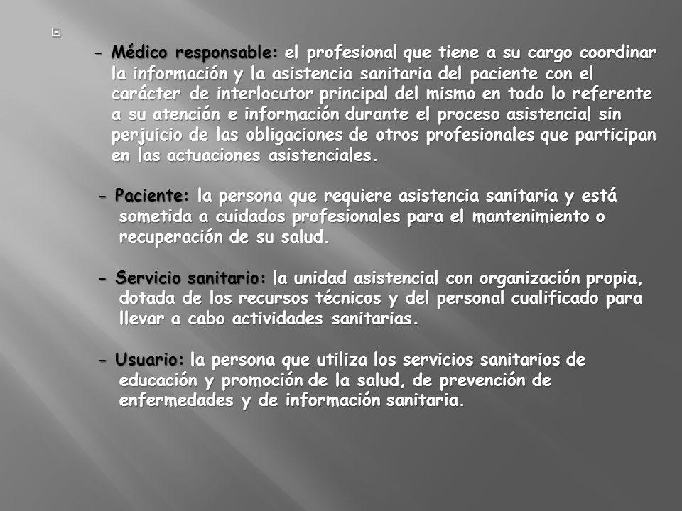- Médico responsable: el profesional que tiene a su cargo coordinar la información y la asistencia sanitaria del paciente con el carácter de interlocu