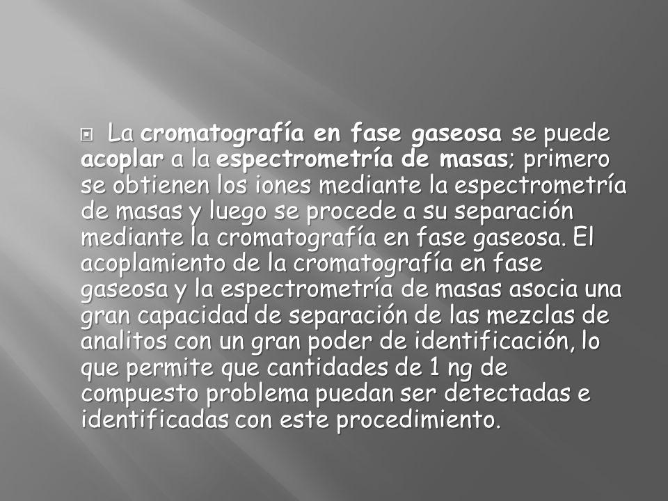 La cromatografía en fase gaseosa se puede acoplar a la espectrometría de masas; primero se obtienen los iones mediante la espectrometría de masas y lu
