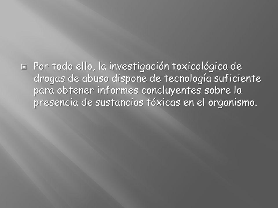Por todo ello, la investigación toxicológica de drogas de abuso dispone de tecnología suficiente para obtener informes concluyentes sobre la presencia