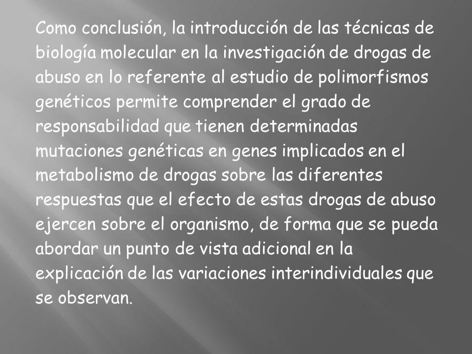Como conclusión, la introducción de las técnicas de biología molecular en la investigación de drogas de abuso en lo referente al estudio de polimorfis