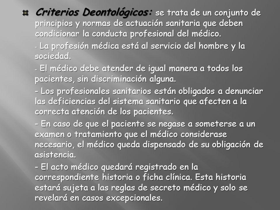 Criterios Deontológicos: se trata de un conjunto de principios y normas de actuación sanitaria que deben condicionar la conducta profesional del médic