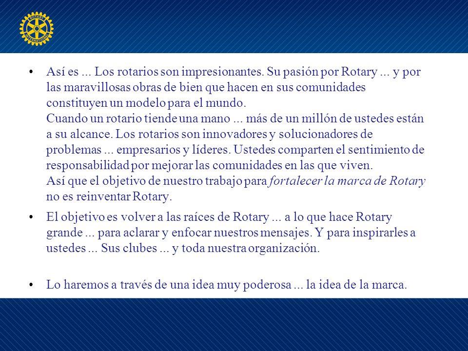Así es... Los rotarios son impresionantes. Su pasión por Rotary...