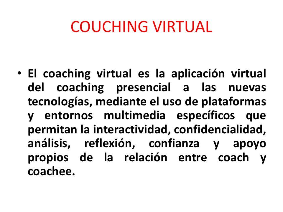 COUCHING VIRTUAL El coaching virtual es la aplicación virtual del coaching presencial a las nuevas tecnologías, mediante el uso de plataformas y entornos multimedia específicos que permitan la interactividad, confidencialidad, análisis, reflexión, confianza y apoyo propios de la relación entre coach y coachee.