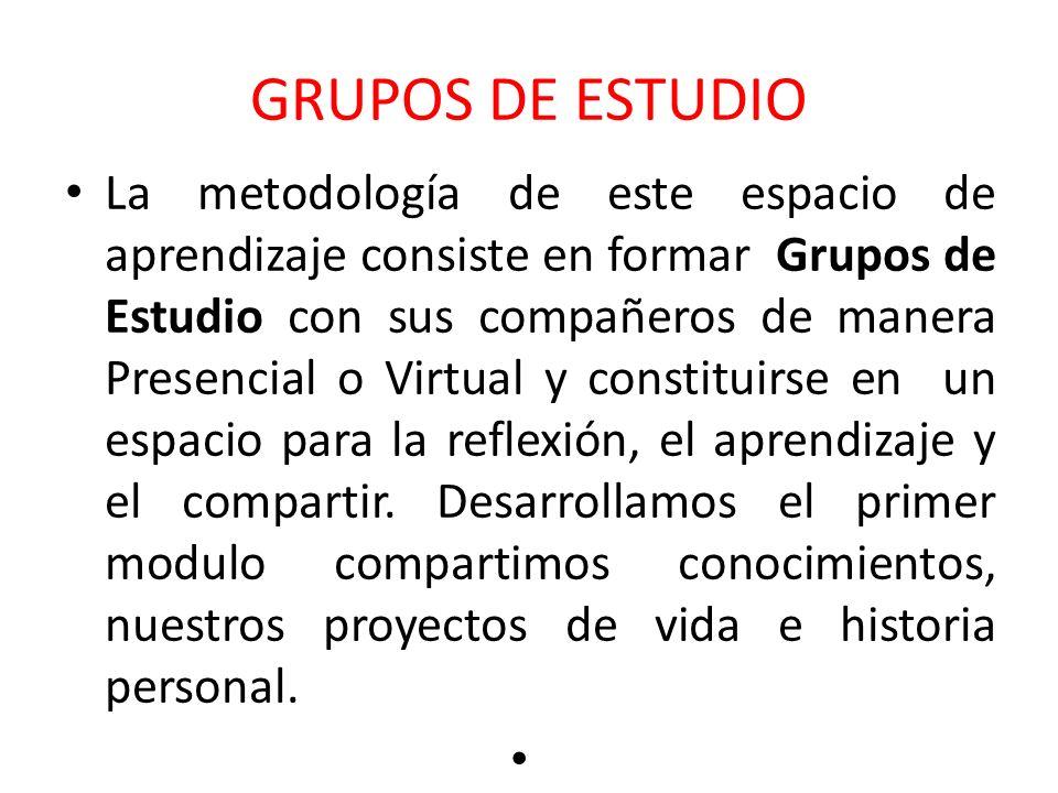 GRUPOS DE ESTUDIO La metodología de este espacio de aprendizaje consiste en formar Grupos de Estudio con sus compañeros de manera Presencial o Virtual y constituirse en un espacio para la reflexión, el aprendizaje y el compartir.