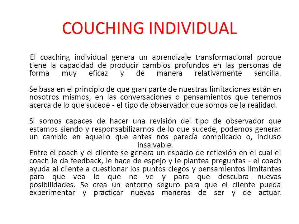 COUCHING INDIVIDUAL El coaching individual genera un aprendizaje transformacional porque tiene la capacidad de producir cambios profundos en las personas de forma muy eficaz y de manera relativamente sencilla.
