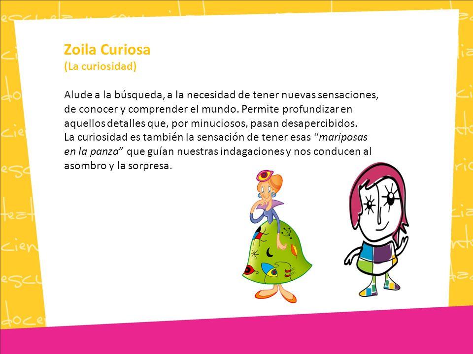 Zoila Curiosa (La curiosidad) Alude a la búsqueda, a la necesidad de tener nuevas sensaciones, de conocer y comprender el mundo.