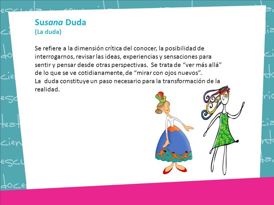 Susana Duda (La duda) Se refiere a la dimensión crítica del conocer, la posibilidad de interrogarnos, revisar las ideas, experiencias y sensaciones para sentir y pensar desde otras perspectivas.