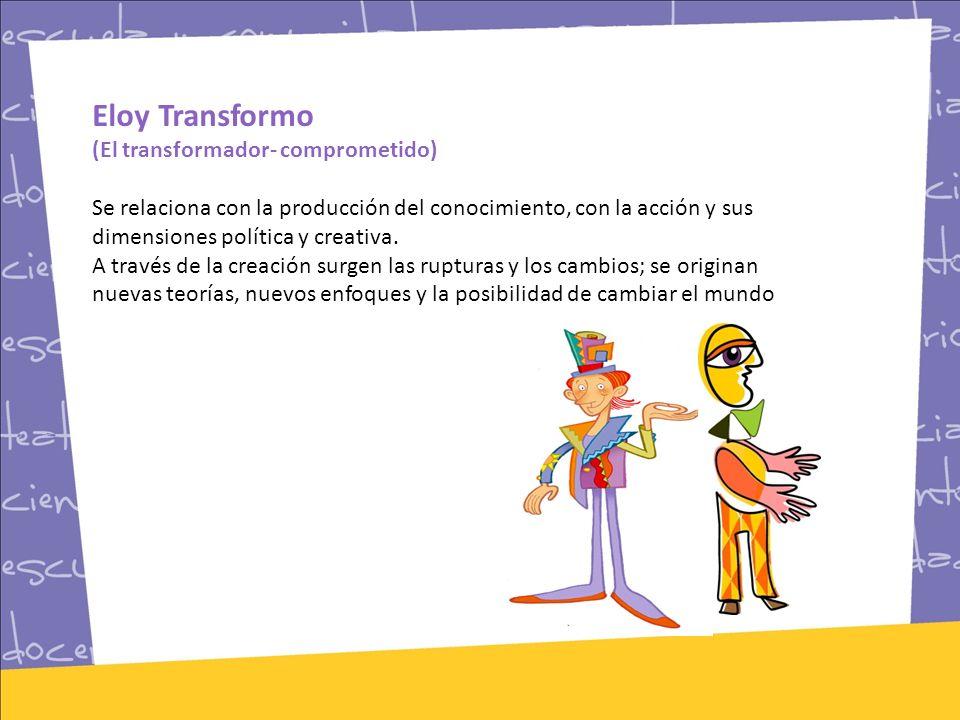 Eloy Transformo (El transformador- comprometido) Se relaciona con la producción del conocimiento, con la acción y sus dimensiones política y creativa.