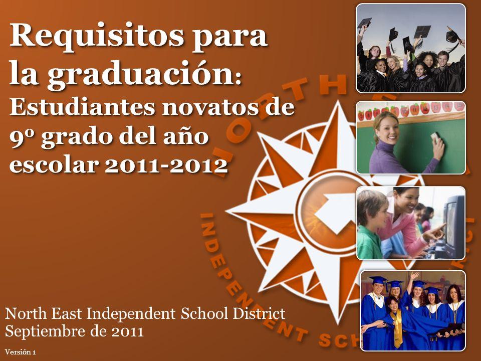 Requisitos para la graduación : Estudiantes novatos de 9 o grado del año escolar 2011-2012 North East Independent School District Septiembre de 2011 V