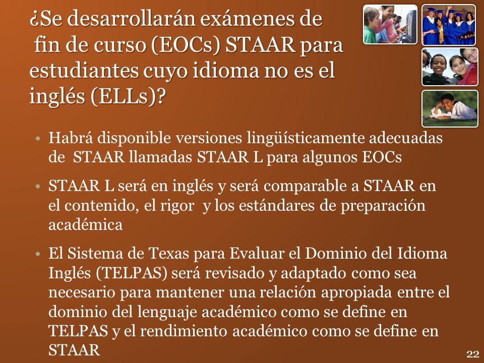 ¿Se desarrollarán exámenes de fin de curso (EOCs) STAAR para estudiantes cuyo idioma no es el inglés (ELLs)? Habrá disponible versiones lingüísticamen