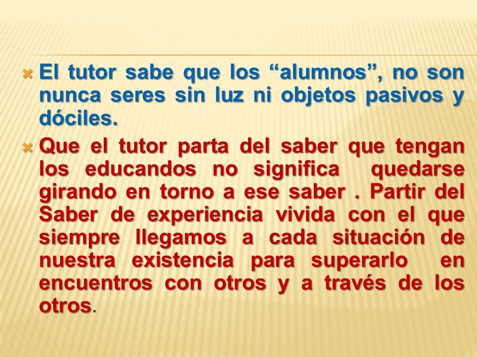 El tutor sabe que los alumnos, no son nunca seres sin luz ni objetos pasivos y dóciles. El tutor sabe que los alumnos, no son nunca seres sin luz ni o
