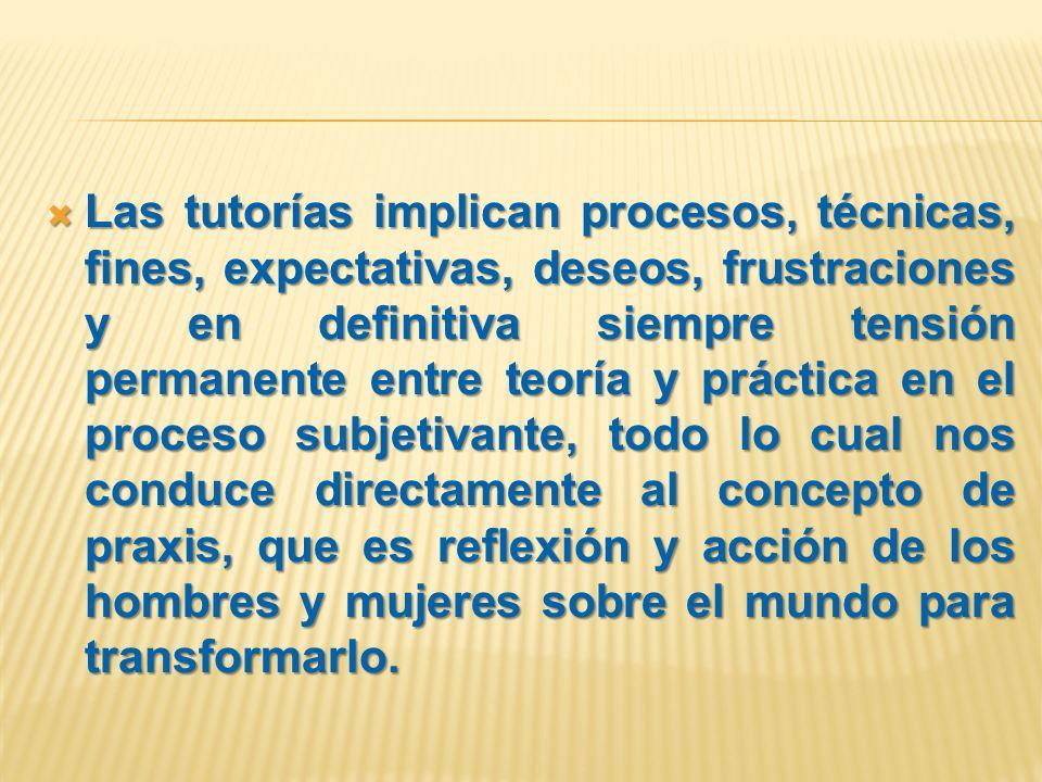 Las tutorías implican procesos, técnicas, fines, expectativas, deseos, frustraciones y en definitiva siempre tensión permanente entre teoría y práctic