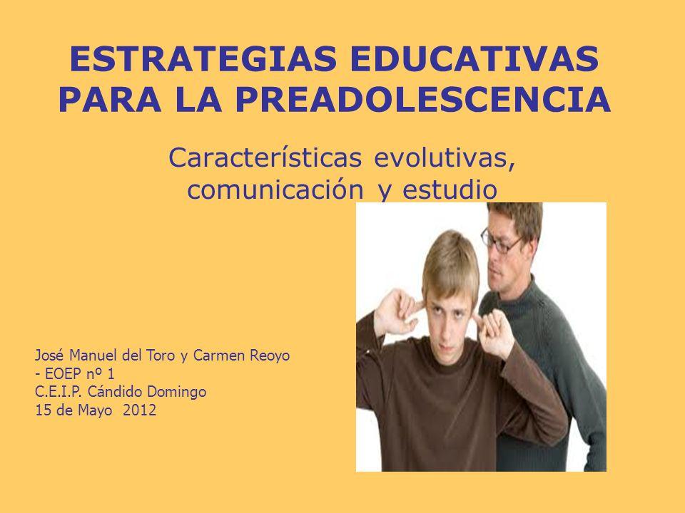 ESTRATEGIAS EDUCATIVAS PARA LA PREADOLESCENCIA Características evolutivas, comunicación y estudio José Manuel del Toro y Carmen Reoyo - EOEP nº 1 C.E.